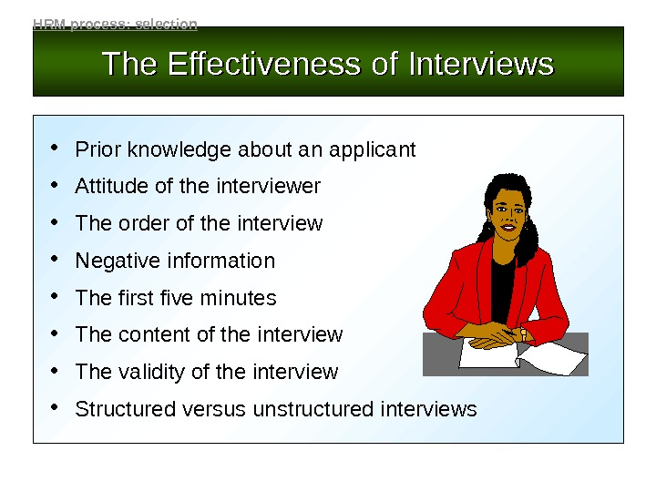 The Effectiveness of Interviews • Prior knowledge about an applicant • Attitude of the interviewer •