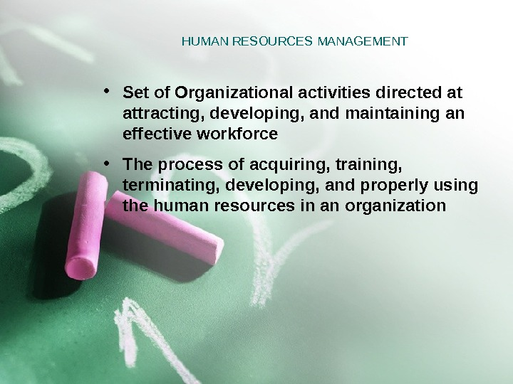 HUMAN RESOURCES MANAGEMENT • Set of Organizational activities directed at attracting, developing, and maintaining an effective