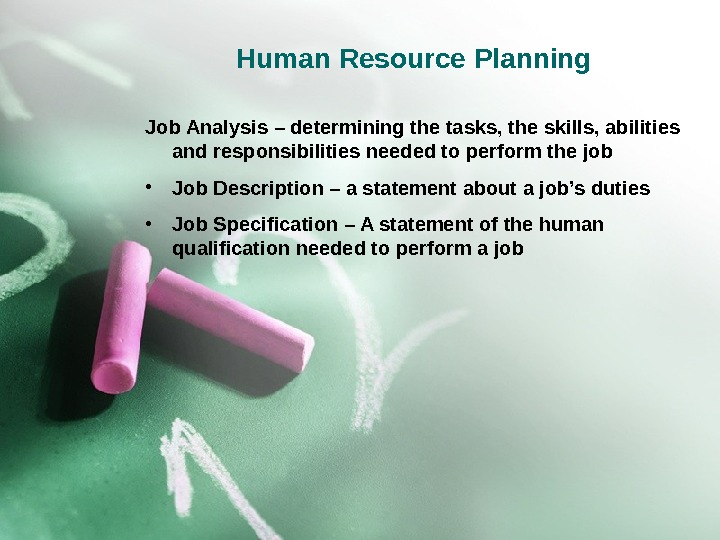 Human Resource Planning Job Analysis – determining the tasks, the skills, abilities and responsibilities needed to