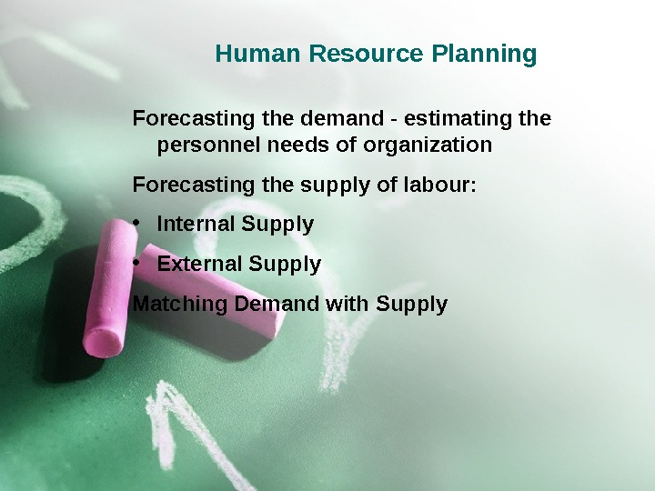 Human Resource Planning Forecasting the demand - estimating the personnel needs of organization Forecasting the supply