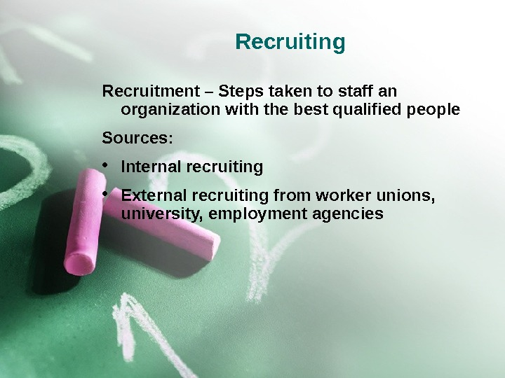 Recruiting Recruitment – Steps taken to staff an organization with the best qualified people Sources: