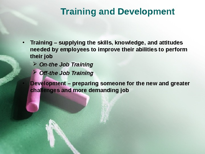 Training and Development • Training – supplying the skills, knowledge, and attitudes needed by employees to