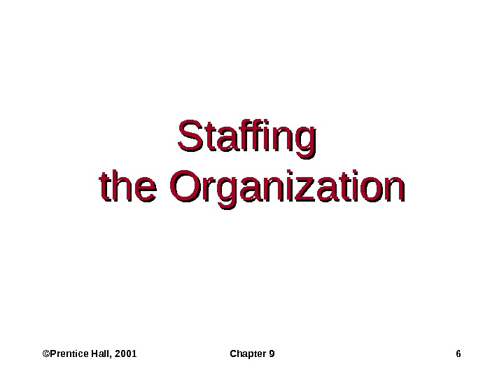 ©Prentice Hall, 2001 Chapter 9 6 Staffing the Organization