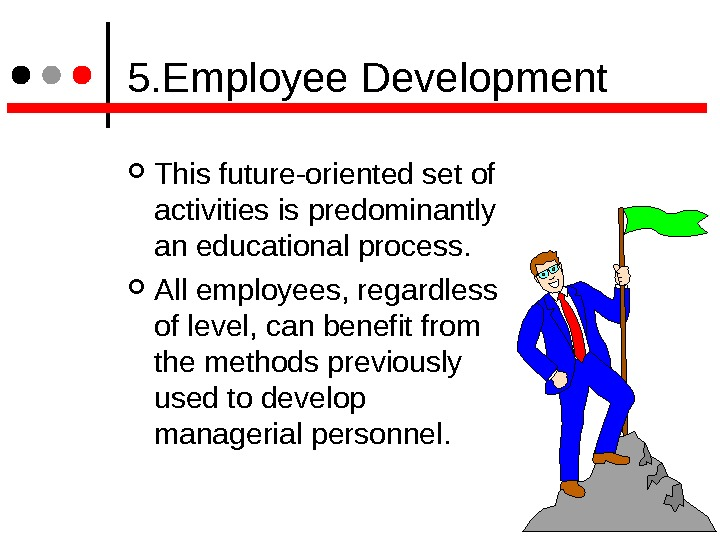 5. Employee Development This future-oriented set of activities is predominantly an educational process.  All
