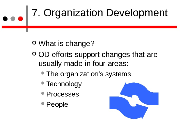 7. Organization Development What is change? OD efforts support changes that are usually made in