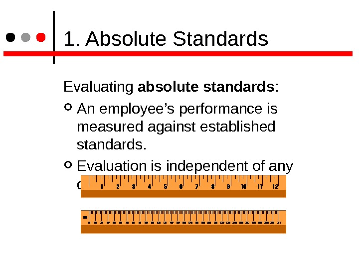 1. Absolute Standards Evaluating absolute standards :  An employee's performance is measured against established
