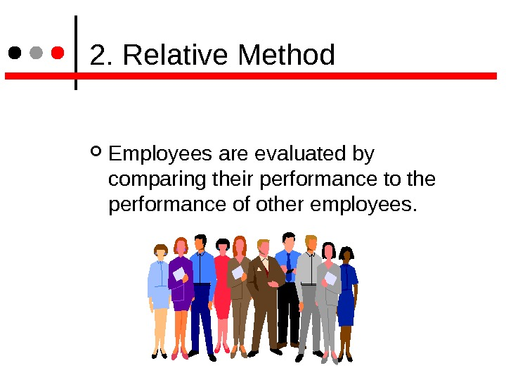 2. Relative Method Employees are evaluated by comparing their performance to the performance of other