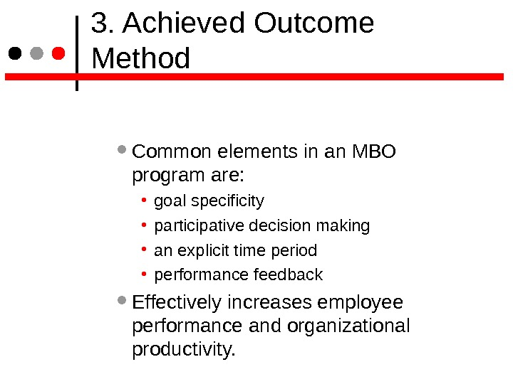 3. Achieved Outcome Method Common elements in an MBO program are:  • goal specificity