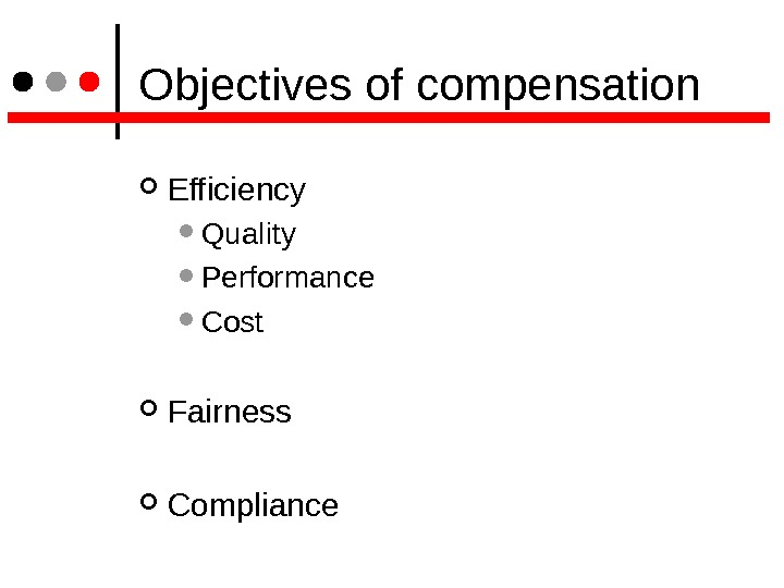Objectives of compensation Efficiency Quality Performance Cost Fairness Compliance