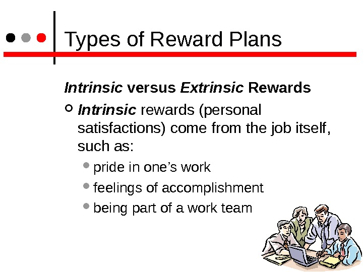 Types of Reward Plans Intrinsic versus Extrinsic Rewards  Intrinsic rewards (personal satisfactions) come from