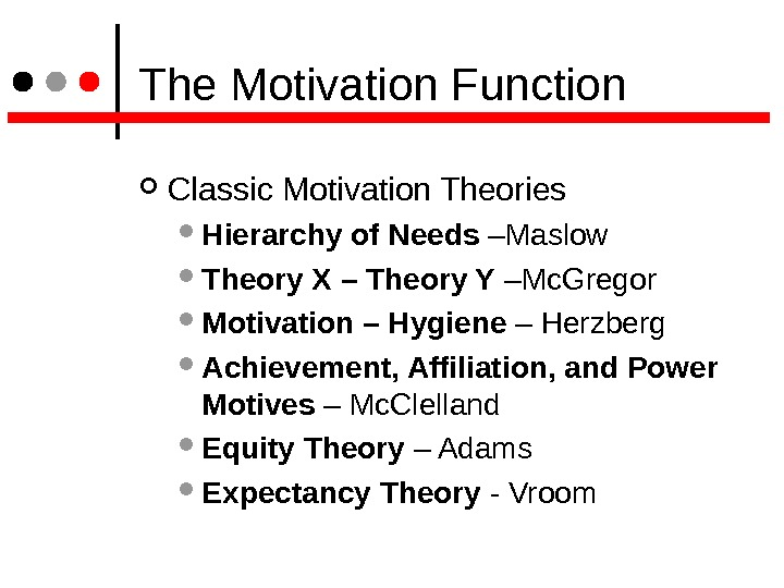 The Motivation Function Classic Motivation Theories Hierarchy of Needs –Maslow Theory X – Theory Y