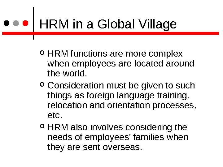 HRM in a Global Village HRM functions are more complex when employees are located around