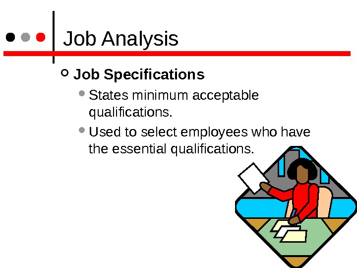 Job Analysis Job Specifications  States minimum acceptable qualifications.  Used to select employees who