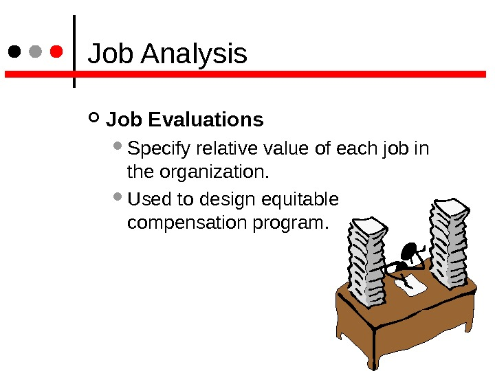Job Analysis Job Evaluations  Specify relative value of each job in the organization. Used