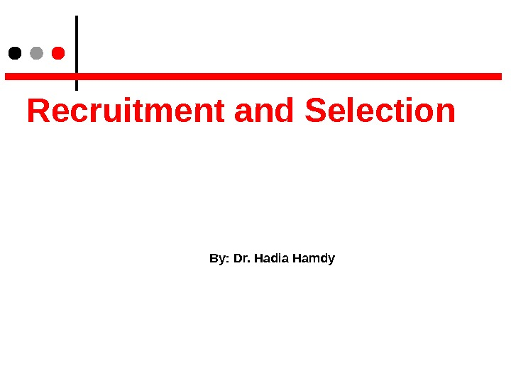 Recruitment and Selection By: Dr. Hadia Hamdy