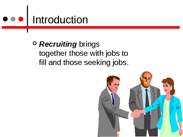 Introduction Recruiting brings together those with jobs to fill and those seeking jobs.