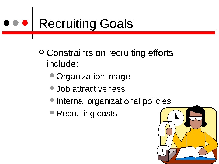 Recruiting Goals Constraints on recruiting efforts  include: Organization image  Job attractiveness  Internal