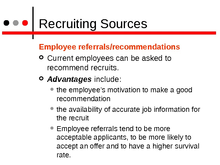 Recruiting Sources Employee referrals/recommendations  Current employees can be asked to recommend recruits. Advantages