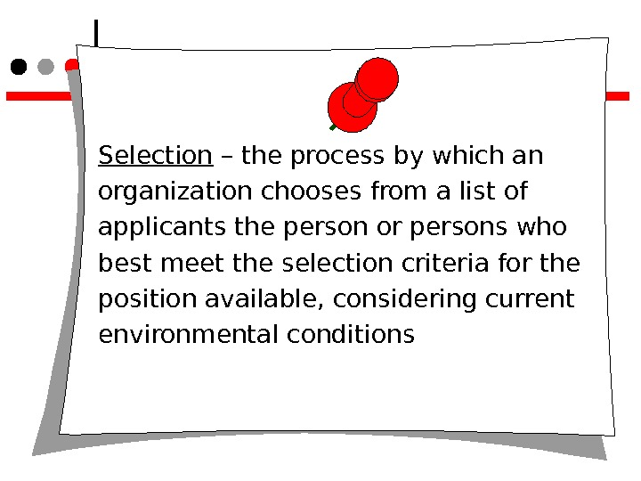 Selection – the process by which an organization chooses from a list of applicants the