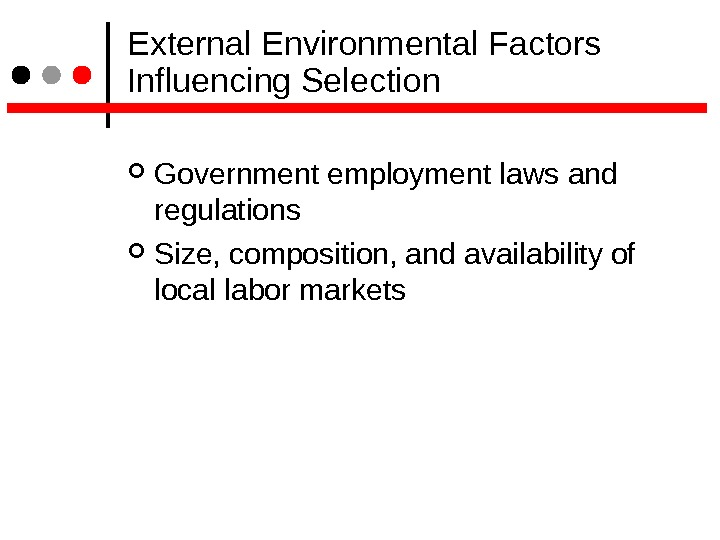 External Environmental Factors Influencing Selection Government employment laws and regulations Size, composition, and availability of