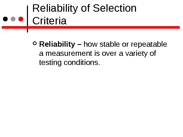 Reliability of Selection Criteria Reliability – how stable or repeatable a measurement is over a