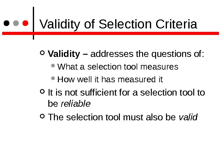 Validity of Selection Criteria Validity – addresses the questions of:  What a selection tool
