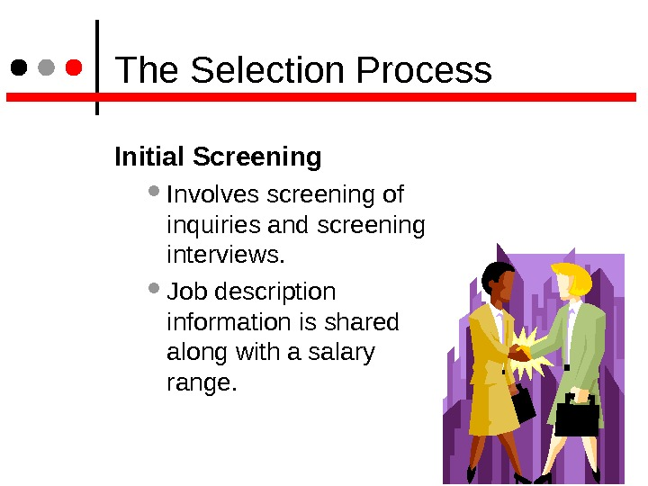 The Selection Process Initial Screening  Involves screening of inquiries and screening interviews. Job description