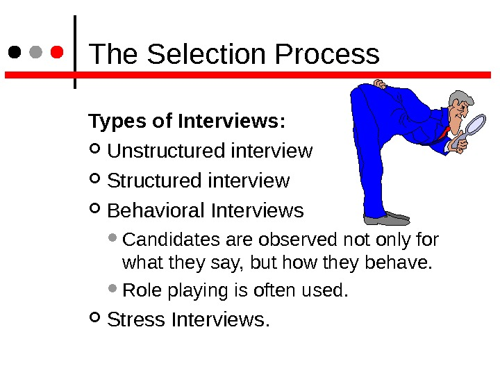 The Selection Process Types of Interviews:  Unstructured interview Structured interview Behavioral Interviews  Candidates