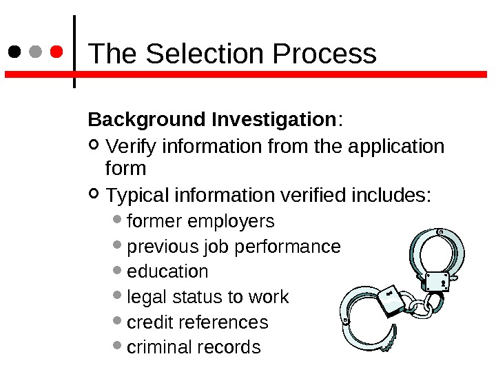 The Selection Process Background Investigation : Verify information from the application form  Typical information