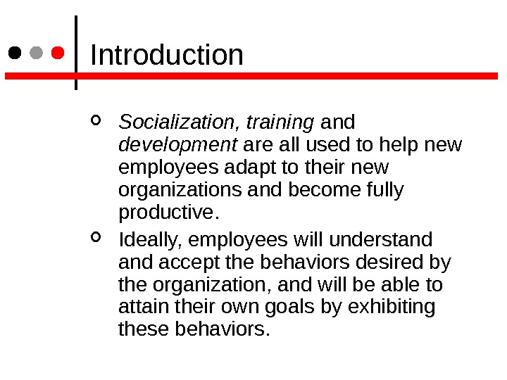 Introduction Socialization, training and development are all used to help new employees adapt to their