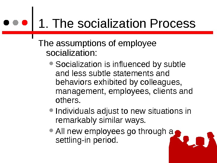 1. The socialization Process The assumptions of employee socialization:  Socialization is influenced by subtle