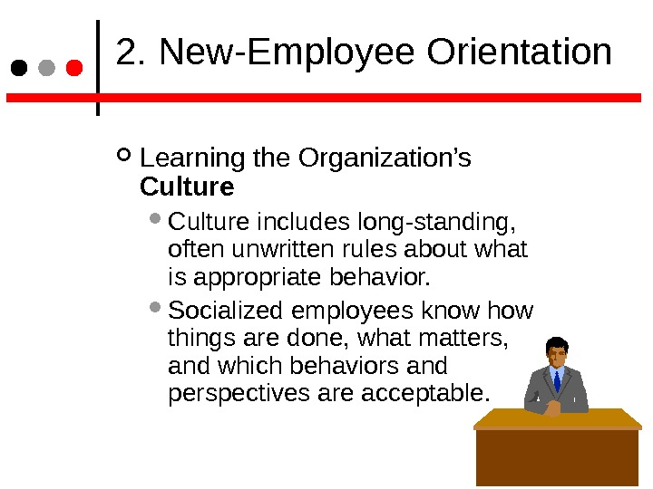2. New-Employee Orientation Learning the Organization's Culture includes long-standing,  often unwritten rules about what
