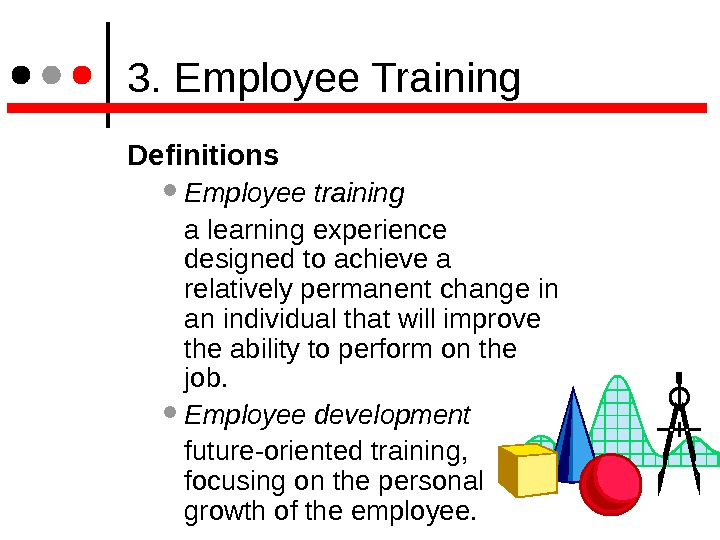 3. Employee Training Definitions  Employee training a learning experience designed to achieve a relatively