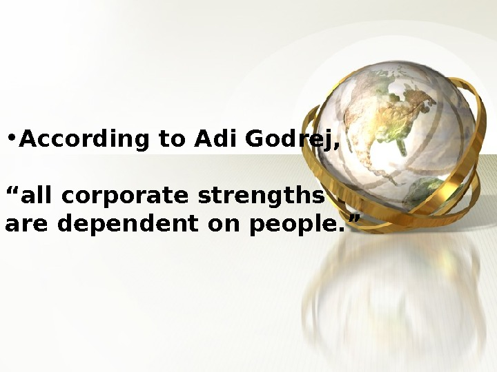 "• According to Adi Godrej, ""all corporate strengths are dependent on people. """