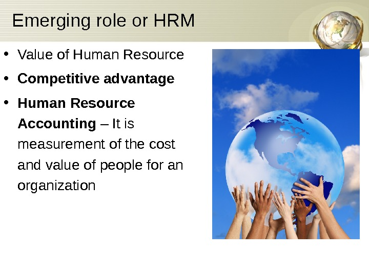 Emerging role or HRM • Value of Human Resource • Competitive advantage • Human