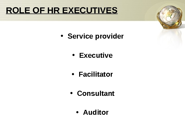 ROLE OF HR EXECUTIVES • Service provider • Executive • Facilitator • Consultant •