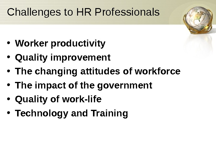 Challenges to HR Professionals • Worker productivity • Quality improvement • The changing attitudes