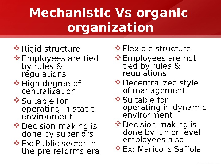 Mechanistic Vs organic  organization Rigid structure Employees are tied by rules & regulations High degree