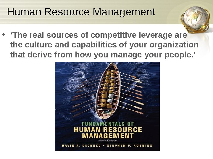 Human Resource Management • ' The real sources of competitive leverage are the culture