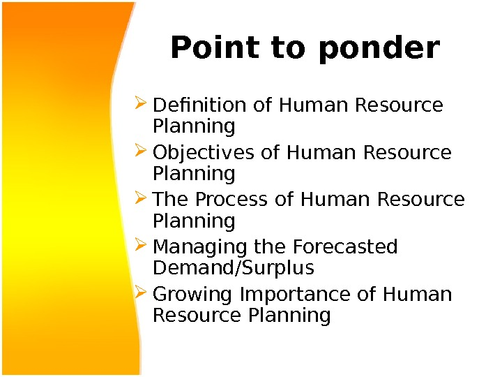 Point to ponder Definition of Human Resource Planning Objectives of Human Resource Planning The Process of