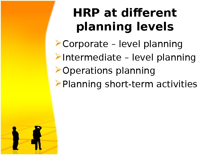 HRP at different planning levels Corporate – level planning Intermediate – level planning Operations planning Planning