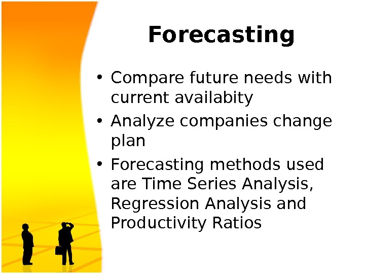 Forecasting • Compare future needs with current availabity • Analyze companies change plan • Forecasting methods
