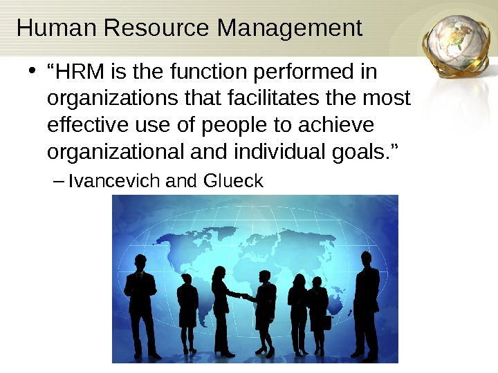 "Human Resource Management • "" HRM is the function performed in organizations that facilitates"