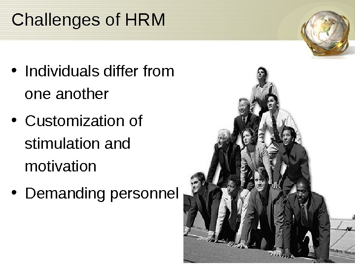 Challenges of HRM • Individuals differ from one another • Customization of stimulation and