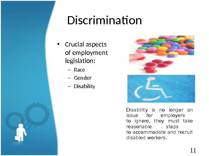 11 Discrimination • Crucial aspects of employment legislation: – Race – Gender – Disability is