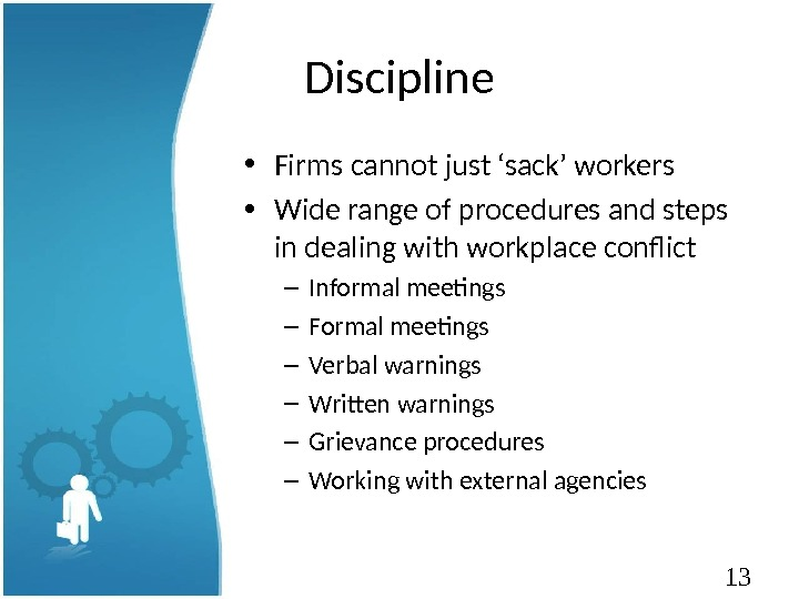 13 Discipline • Firms cannot just 'sack' workers • Wide range of procedures and steps