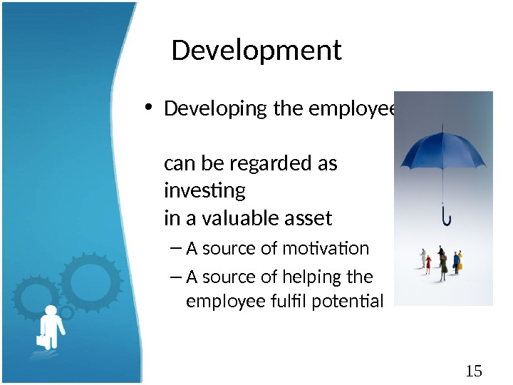 15 Development • Developing the employee can be regarded as investing in a valuable asset