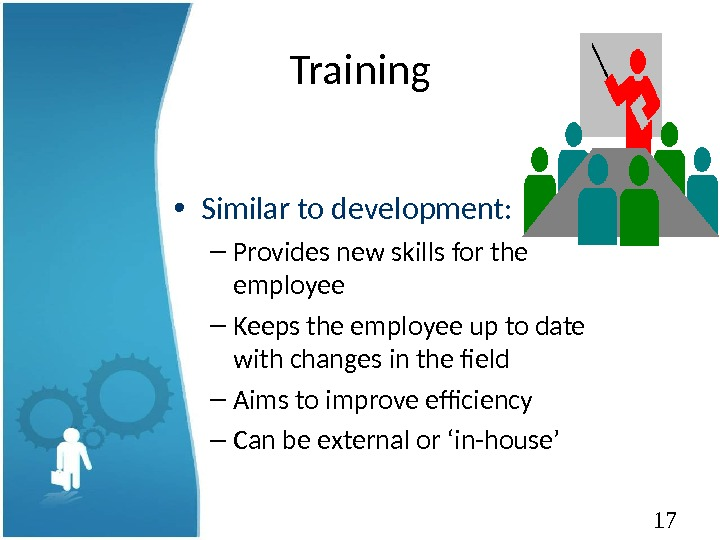 17 Training • Similar to development: – Provides new skills for the employee – Keeps