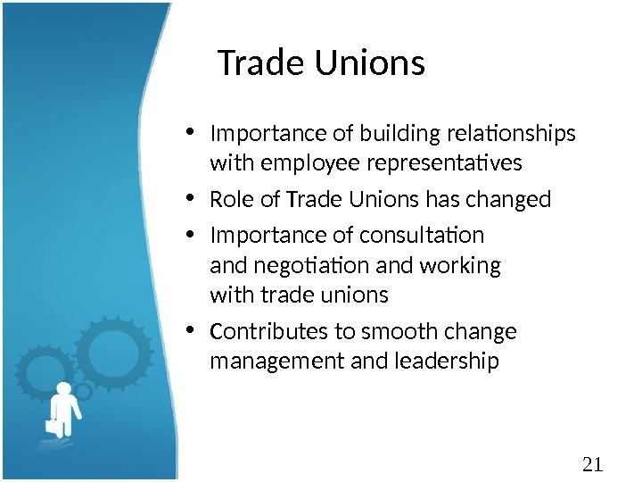 21 Trade Unions • Importance of building relationships with employee representatives • Role of Trade