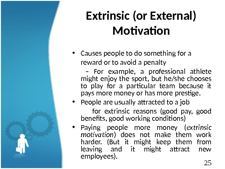 25 Extrinsic (or External) Motivation • Causes people to do something for a  reward